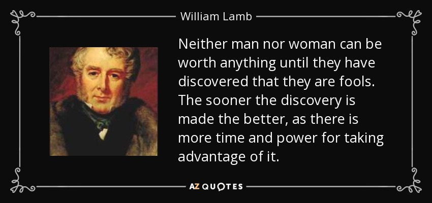 Neither man nor woman can be worth anything until they have discovered that they are fools. The sooner the discovery is made the better, as there is more time and power for taking advantage of it. - William Lamb, 2nd Viscount Melbourne