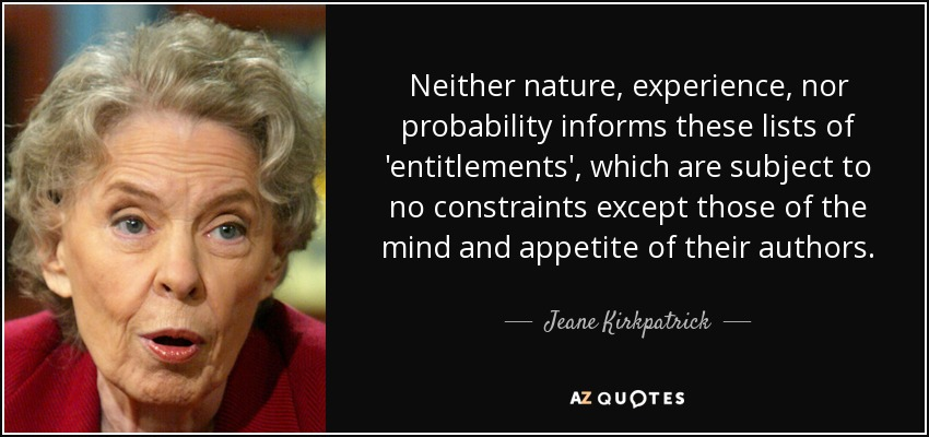 Neither nature, experience, nor probability informs these lists of 'entitlements', which are subject to no constraints except those of the mind and appetite of their authors. - Jeane Kirkpatrick