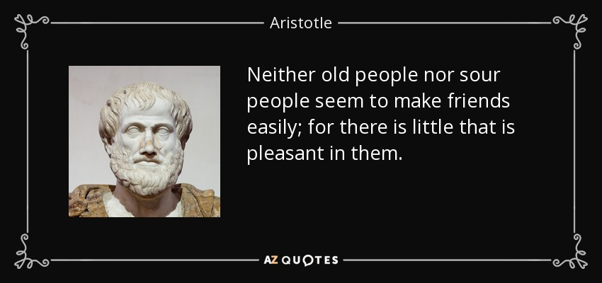 Neither old people nor sour people seem to make friends easily; for there is little that is pleasant in them. - Aristotle
