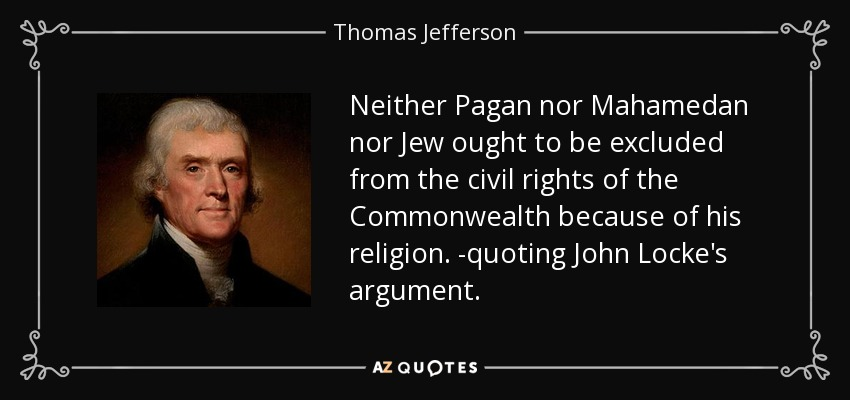 Neither Pagan nor Mahamedan nor Jew ought to be excluded from the civil rights of the Commonwealth because of his religion. -quoting John Locke's argument. - Thomas Jefferson