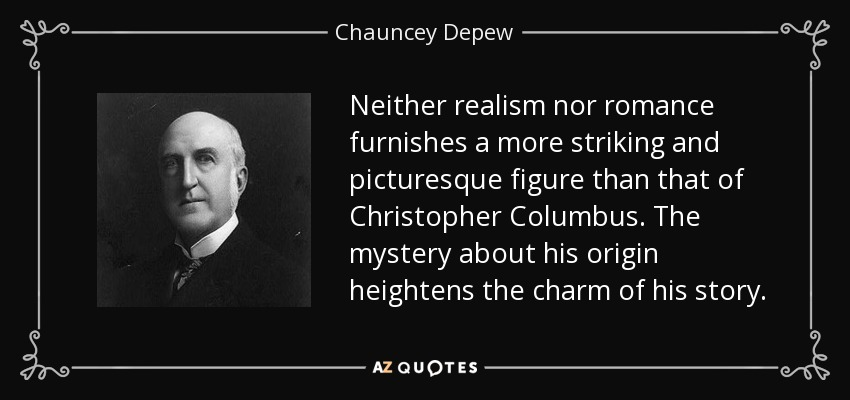 Neither realism nor romance furnishes a more striking and picturesque figure than that of Christopher Columbus. The mystery about his origin heightens the charm of his story. - Chauncey Depew