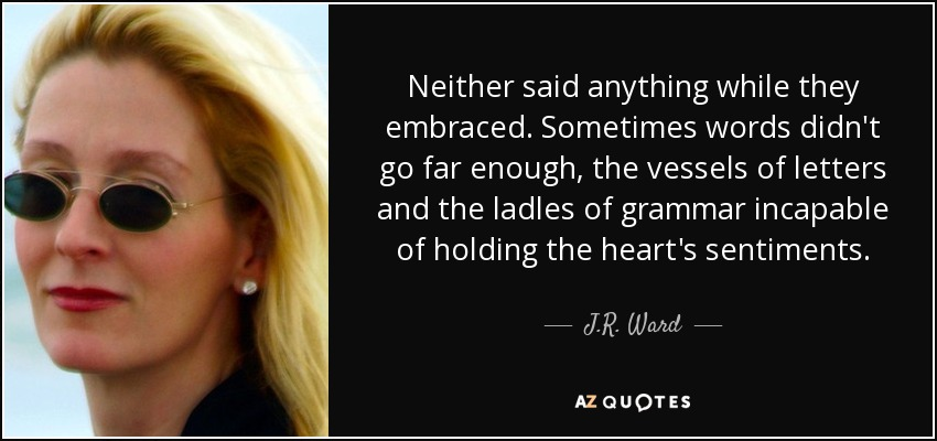 Neither said anything while they embraced. Sometimes words didn't go far enough, the vessels of letters and the ladles of grammar incapable of holding the heart's sentiments. - J.R. Ward