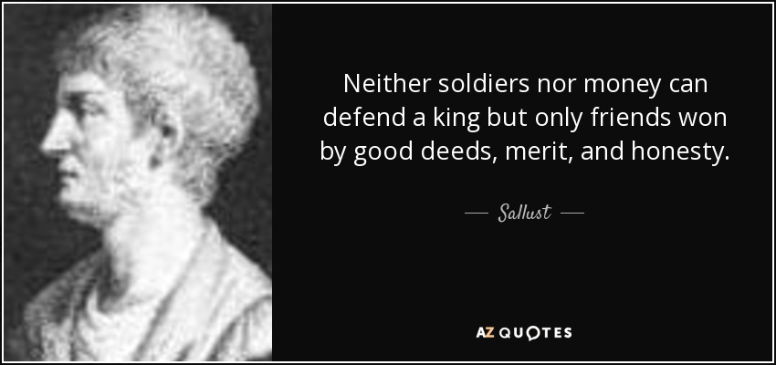 Neither soldiers nor money can defend a king but only friends won by good deeds, merit, and honesty. - Sallust