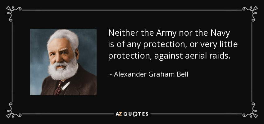 Neither the Army nor the Navy is of any protection, or very little protection, against aerial raids. - Alexander Graham Bell