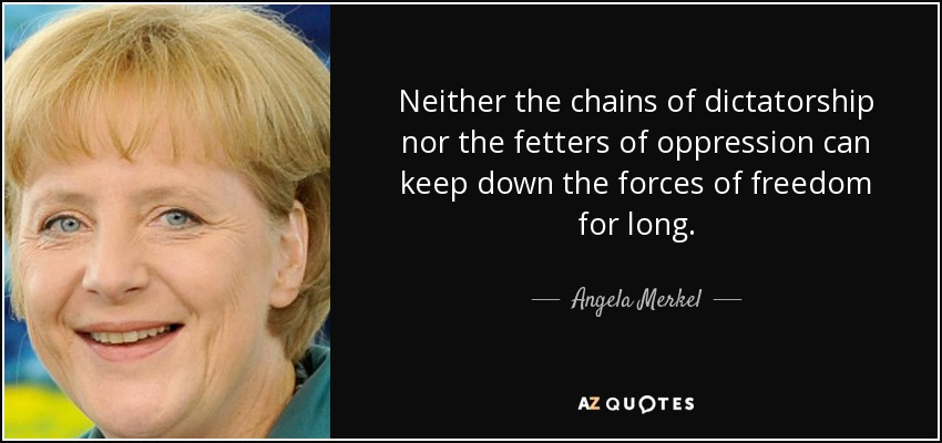 Neither the chains of dictatorship nor the fetters of oppression can keep down the forces of freedom for long. - Angela Merkel