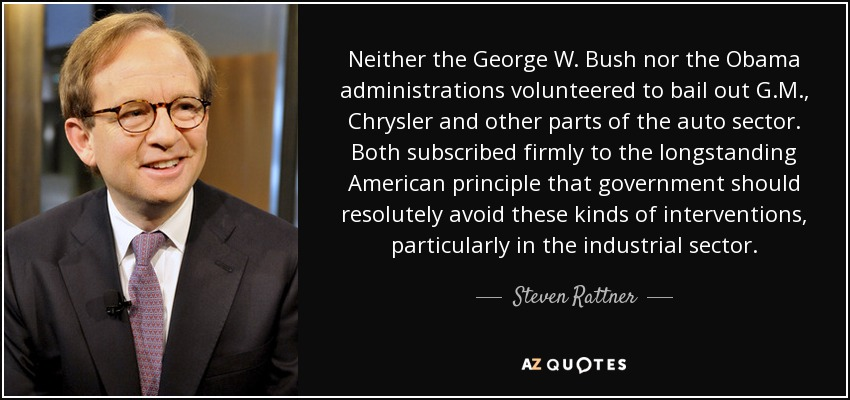 Neither the George W. Bush nor the Obama administrations volunteered to bail out G.M., Chrysler and other parts of the auto sector. Both subscribed firmly to the longstanding American principle that government should resolutely avoid these kinds of interventions, particularly in the industrial sector. - Steven Rattner