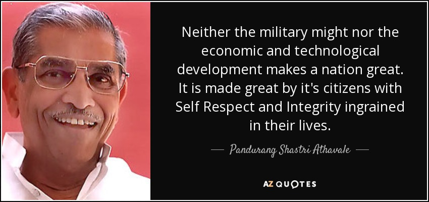 Neither the military might nor the economic and technological development makes a nation great. It is made great by it's citizens with Self Respect and Integrity ingrained in their lives. - Pandurang Shastri Athavale