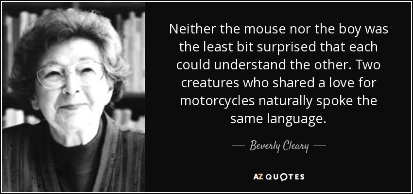 Neither the mouse nor the boy was the least bit surprised that each could understand the other. Two creatures who shared a love for motorcycles naturally spoke the same language. - Beverly Cleary