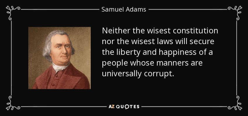 Neither the wisest constitution nor the wisest laws will secure the liberty and happiness of a people whose manners are universally corrupt. - Samuel Adams
