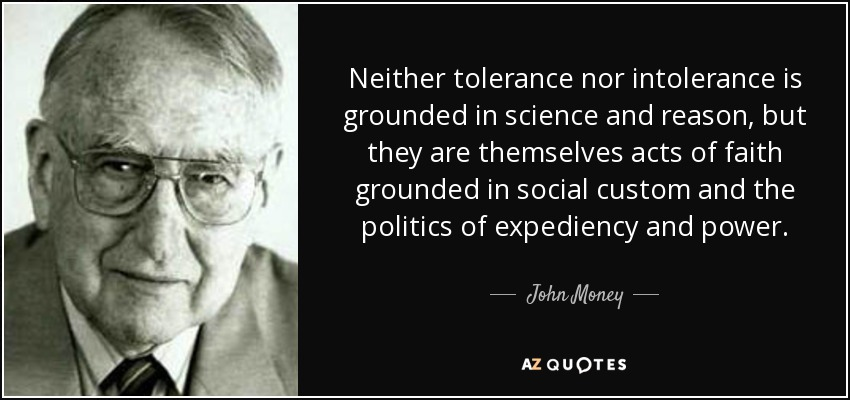 Neither tolerance nor intolerance is grounded in science and reason, but they are themselves acts of faith grounded in social custom and the politics of expediency and power. - John Money