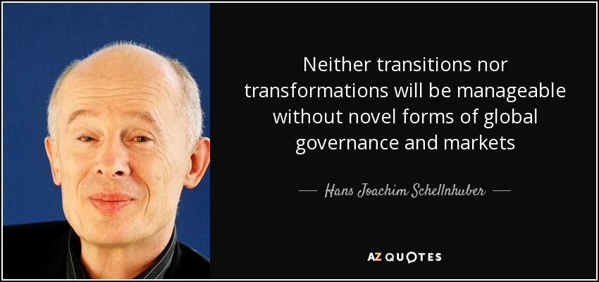 Neither transitions nor transformations will be manageable without novel forms of global governance and markets - Hans Joachim Schellnhuber