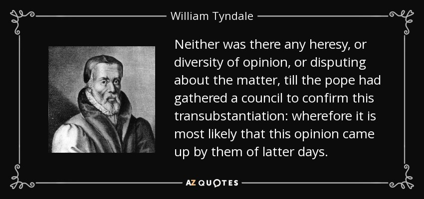 Neither was there any heresy, or diversity of opinion, or disputing about the matter, till the pope had gathered a council to confirm this transubstantiation: wherefore it is most likely that this opinion came up by them of latter days. - William Tyndale