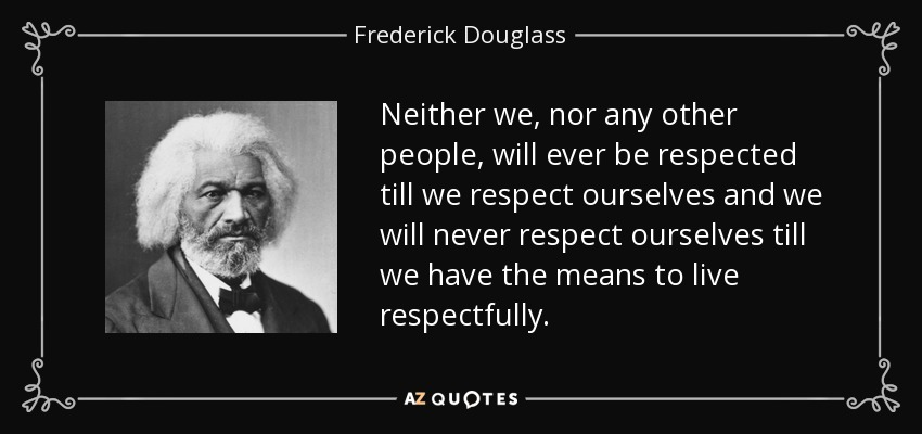 Neither we, nor any other people, will ever be respected till we respect ourselves and we will never respect ourselves till we have the means to live respectfully. - Frederick Douglass