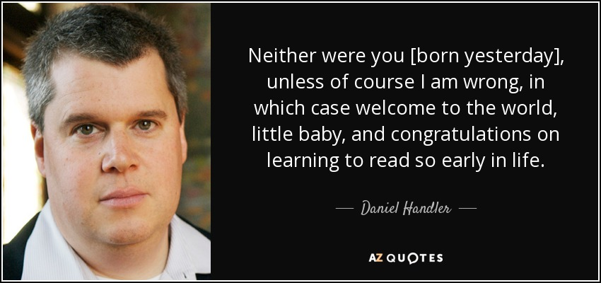 Neither were you [born yesterday], unless of course I am wrong, in which case welcome to the world, little baby, and congratulations on learning to read so early in life. - Daniel Handler
