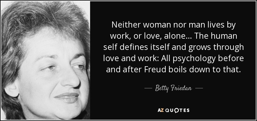 Neither woman nor man lives by work, or love, alone ... The human self defines itself and grows through love and work: All psychology before and after Freud boils down to that. - Betty Friedan