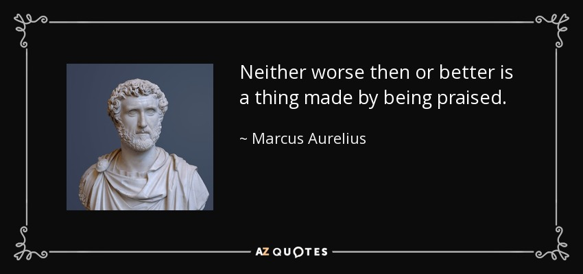 Neither worse then or better is a thing made by being praised. - Marcus Aurelius