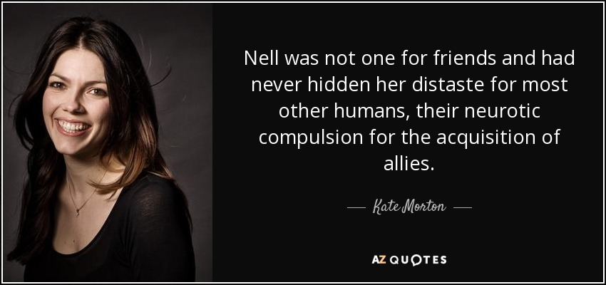 Nell was not one for friends and had never hidden her distaste for most other humans, their neurotic compulsion for the acquisition of allies. - Kate Morton