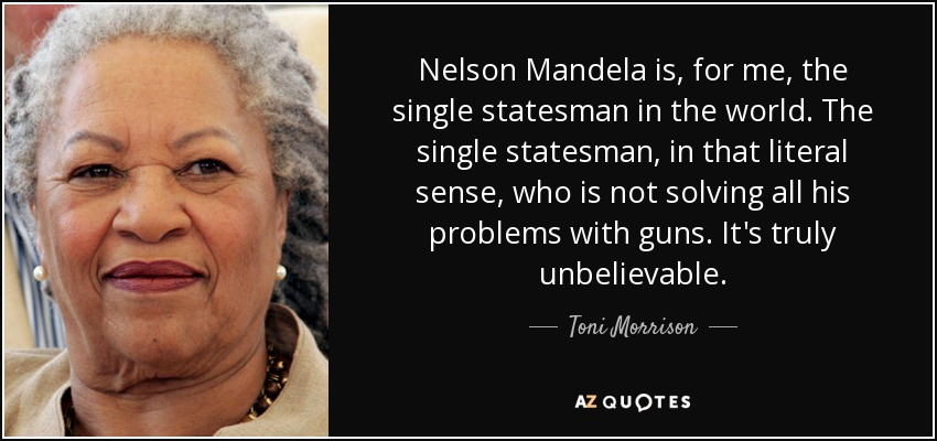 Nelson Mandela is, for me, the single statesman in the world. The single statesman, in that literal sense, who is not solving all his problems with guns. It's truly unbelievable. - Toni Morrison