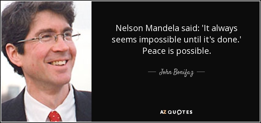 Nelson Mandela said: 'It always seems impossible until it's done.' Peace is possible. - John Bonifaz