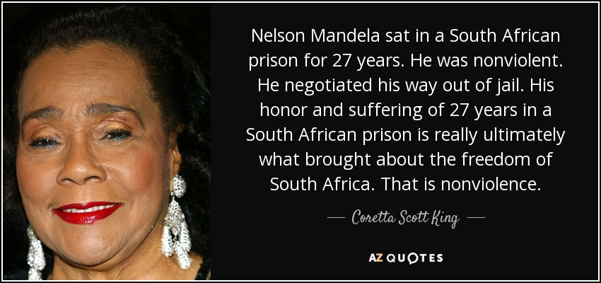 Nelson Mandela sat in a South African prison for 27 years. He was nonviolent. He negotiated his way out of jail. His honor and suffering of 27 years in a South African prison is really ultimately what brought about the freedom of South Africa. That is nonviolence. - Coretta Scott King
