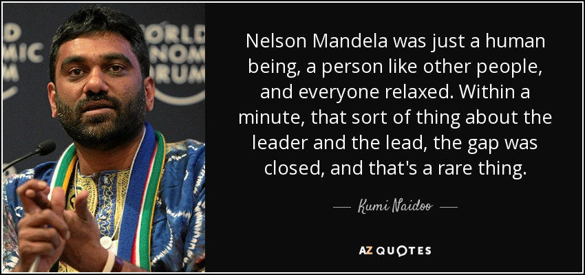 Nelson Mandela was just a human being, a person like other people, and everyone relaxed. Within a minute, that sort of thing about the leader and the lead, the gap was closed, and that's a rare thing. - Kumi Naidoo
