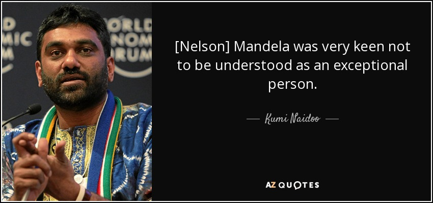 [Nelson] Mandela was very keen not to be understood as an exceptional person. - Kumi Naidoo