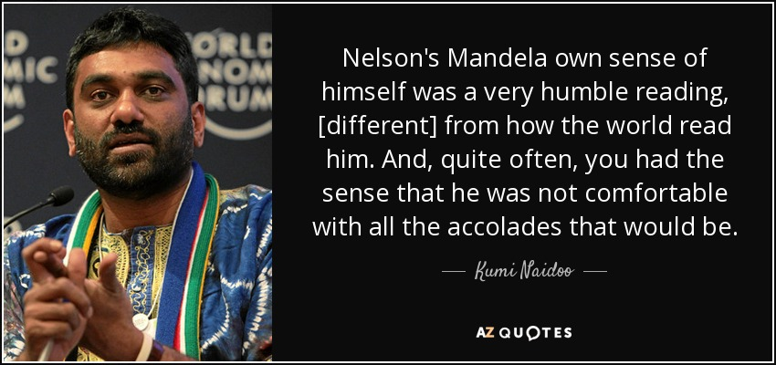 Nelson's Mandela own sense of himself was a very humble reading, [different] from how the world read him. And, quite often, you had the sense that he was not comfortable with all the accolades that would be. - Kumi Naidoo