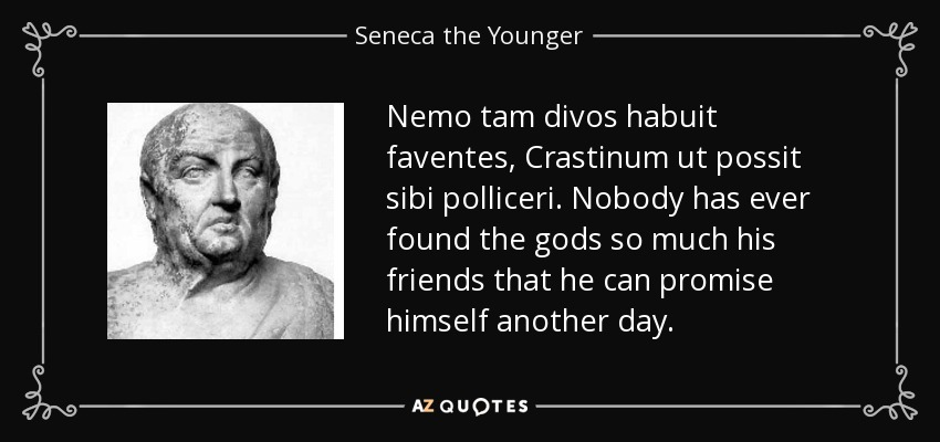 Nemo tam divos habuit faventes, Crastinum ut possit sibi polliceri. Nobody has ever found the gods so much his friends that he can promise himself another day. - Seneca the Younger