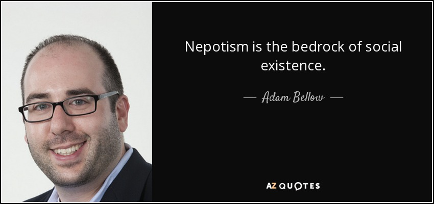 Nepotism is the bedrock of social existence. - Adam Bellow