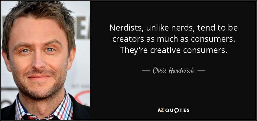 Nerdists, unlike nerds, tend to be creators as much as consumers. They're creative consumers. - Chris Hardwick