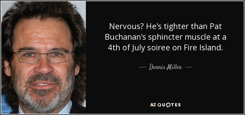 Nervous? He's tighter than Pat Buchanan's sphincter muscle at a 4th of July soiree on Fire Island. - Dennis Miller