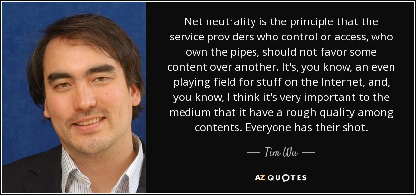 Net neutrality is the principle that the service providers who control or access, who own the pipes, should not favor some content over another. It's, you know, an even playing field for stuff on the Internet, and, you know, I think it's very important to the medium that it have a rough quality among contents. Everyone has their shot. - Tim Wu
