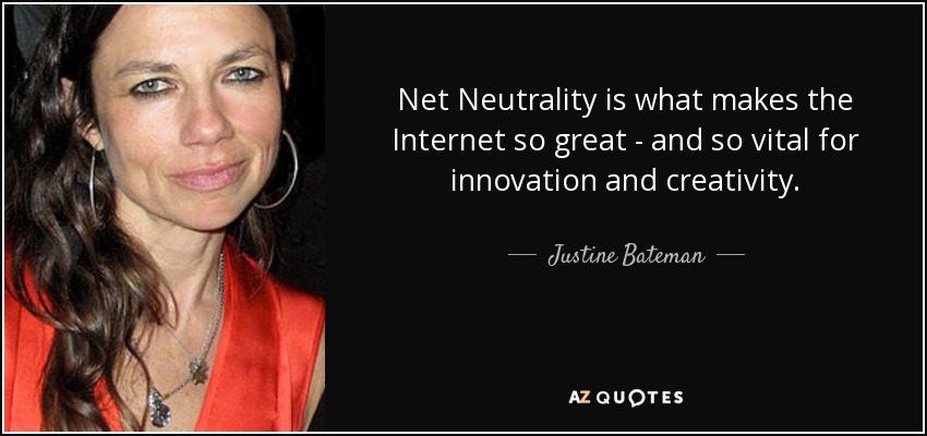 Net Neutrality is what makes the Internet so great - and so vital for innovation and creativity. - Justine Bateman