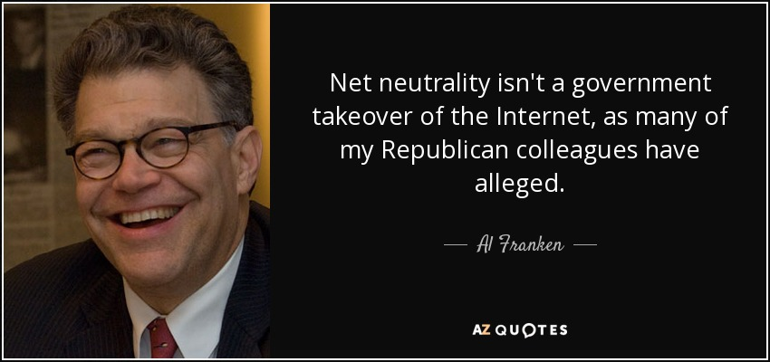 Net neutrality isn't a government takeover of the Internet, as many of my Republican colleagues have alleged. - Al Franken