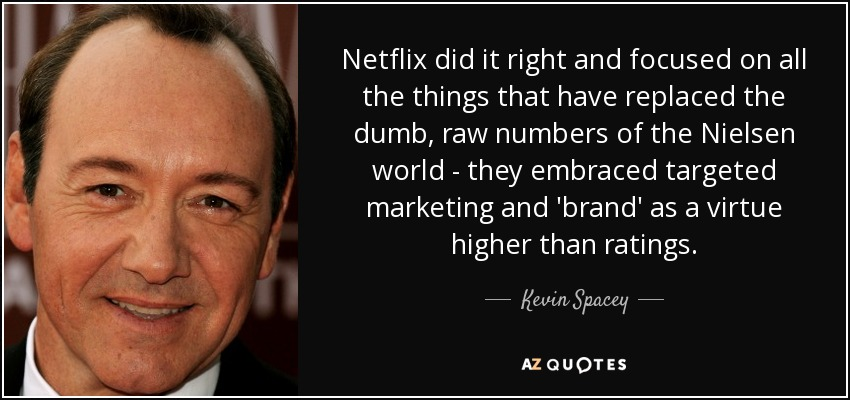 Netflix did it right and focused on all the things that have replaced the dumb, raw numbers of the Nielsen world - they embraced targeted marketing and 'brand' as a virtue higher than ratings. - Kevin Spacey
