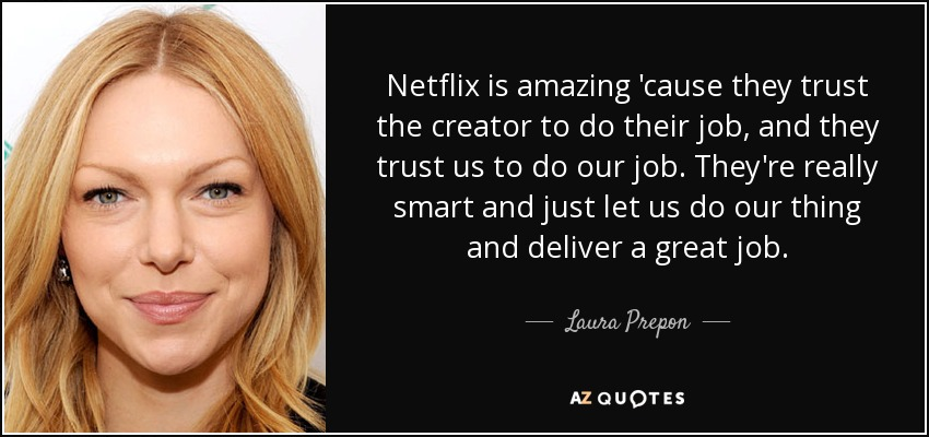 Netflix is amazing 'cause they trust the creator to do their job, and they trust us to do our job. They're really smart and just let us do our thing and deliver a great job. - Laura Prepon