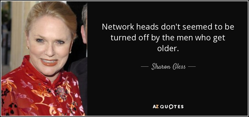 Network heads don't seemed to be turned off by the men who get older. - Sharon Gless