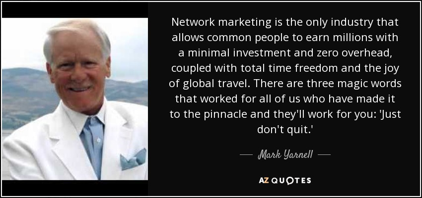 Network marketing is the only industry that allows common people to earn millions with a minimal investment and zero overhead, coupled with total time freedom and the joy of global travel. There are three magic words that worked for all of us who have made it to the pinnacle and they'll work for you: 'Just don't quit.' - Mark Yarnell