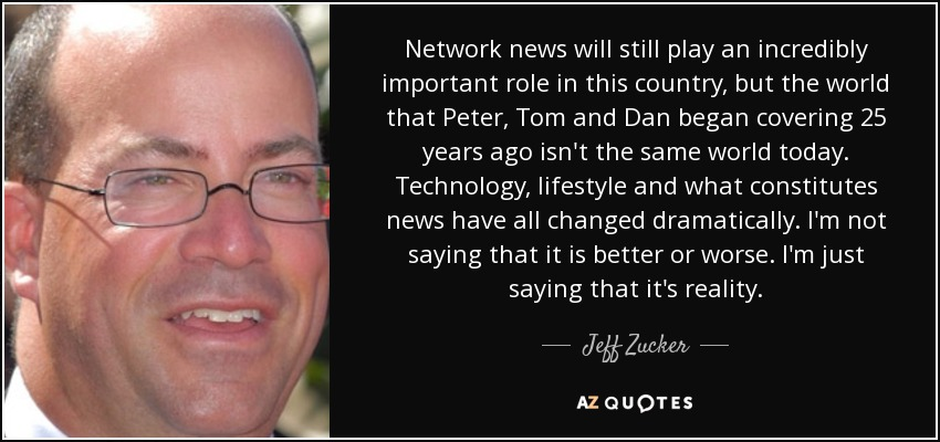 Network news will still play an incredibly important role in this country, but the world that Peter, Tom and Dan began covering 25 years ago isn't the same world today. Technology, lifestyle and what constitutes news have all changed dramatically. I'm not saying that it is better or worse. I'm just saying that it's reality. - Jeff Zucker