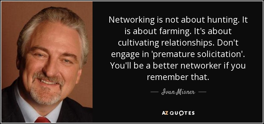 Networking is not about hunting. It is about farming. It's about cultivating relationships. Don't engage in 'premature solicitation'. You'll be a better networker if you remember that. - Ivan Misner