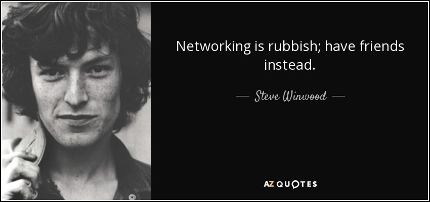 Networking is rubbish; have friends instead. - Steve Winwood