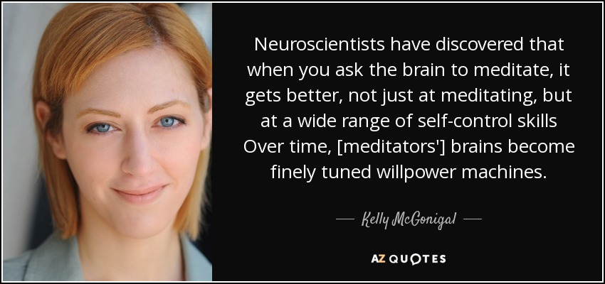Neuroscientists have discovered that when you ask the brain to meditate, it gets better, not just at meditating, but at a wide range of self-control skills Over time, [meditators'] brains become finely tuned willpower machines. - Kelly McGonigal
