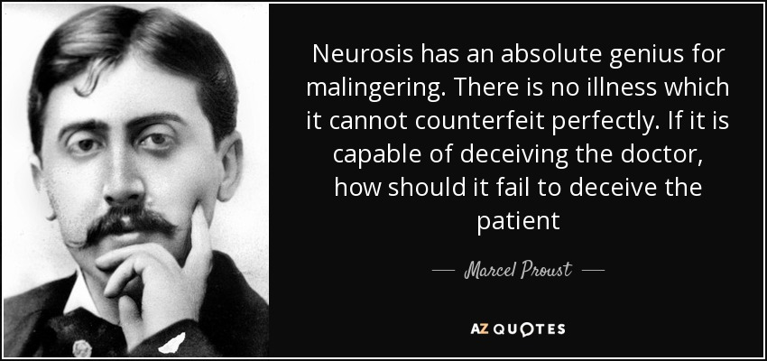 Neurosis has an absolute genius for malingering. There is no illness which it cannot counterfeit perfectly. If it is capable of deceiving the doctor, how should it fail to deceive the patient - Marcel Proust