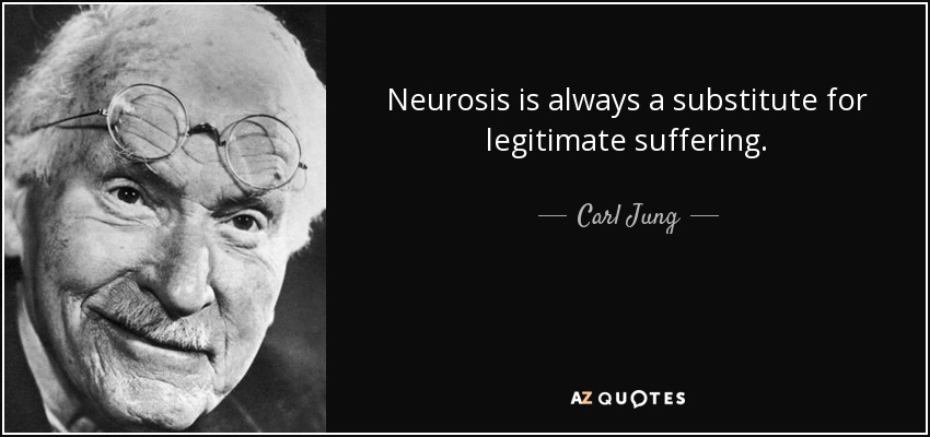Neurosis is always a substitute for legitimate suffering. - Carl Jung