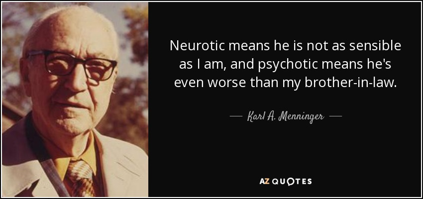 Neurotic means he is not as sensible as I am, and psychotic means he's even worse than my brother-in-law. - Karl A. Menninger