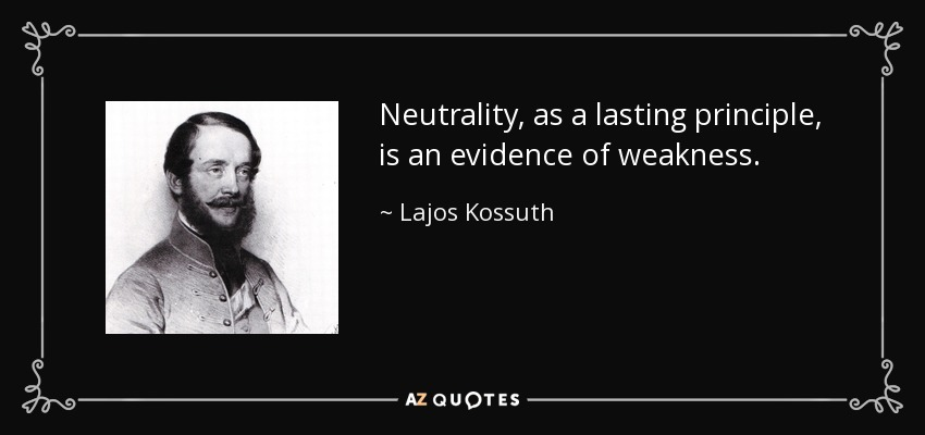 Neutrality, as a lasting principle, is an evidence of weakness. - Lajos Kossuth