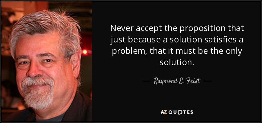 Never accept the proposition that just because a solution satisfies a problem, that it must be the only solution. - Raymond E. Feist