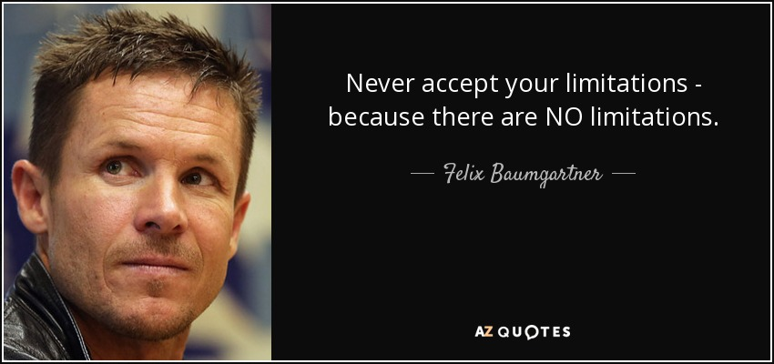 Never accept your limitations - because there are NO limitations. - Felix Baumgartner