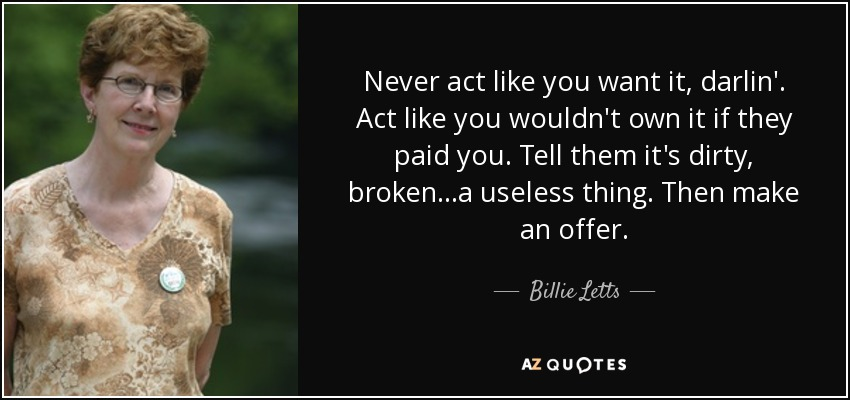 Never act like you want it, darlin'. Act like you wouldn't own it if they paid you. Tell them it's dirty, broken...a useless thing. Then make an offer. - Billie Letts