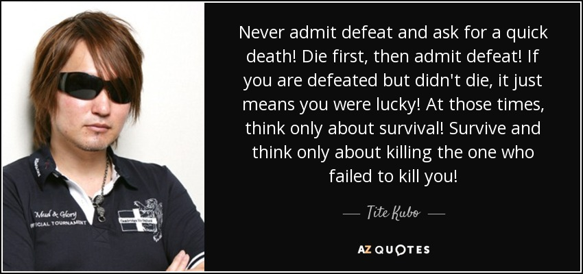 Never admit defeat and ask for a quick death! Die first, then admit defeat! If you are defeated but didn't die, it just means you were lucky! At those times, think only about survival! Survive and think only about killing the one who failed to kill you! ~Kenpachi Zaraki - Tite Kubo